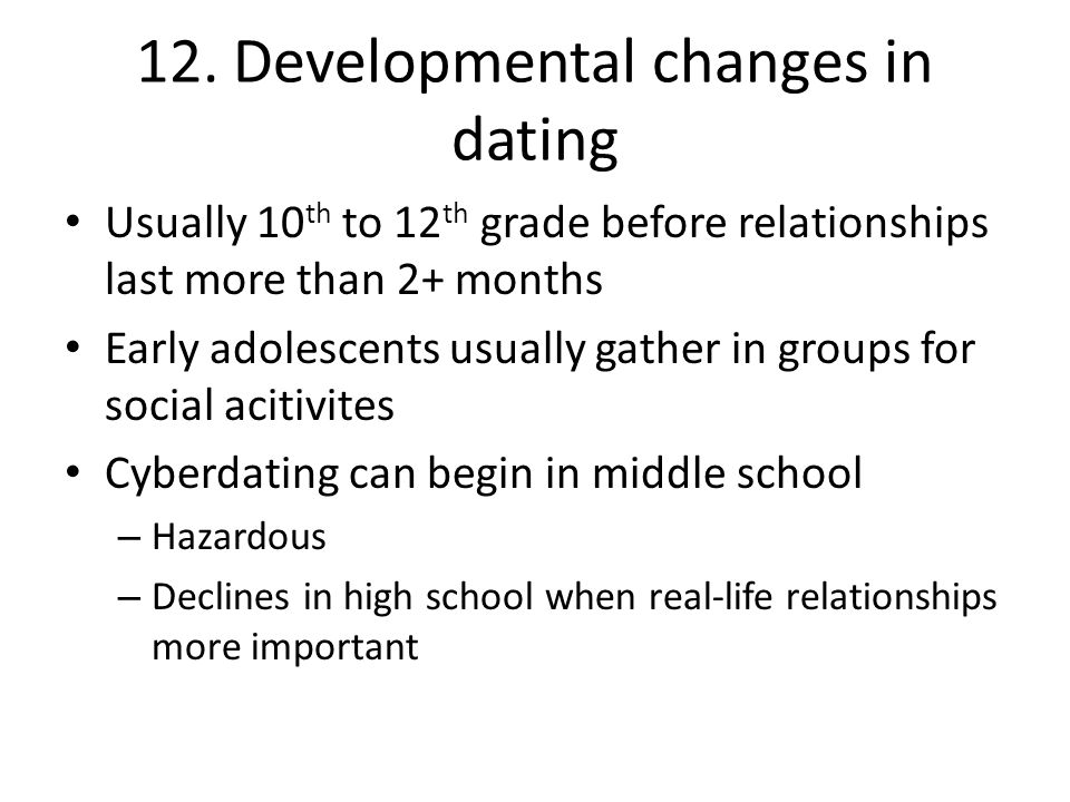 12. Developmental changes in dating Usually 10 th to 12 th grade before relationships last more than 2+ months Early adolescents usually gather in gro