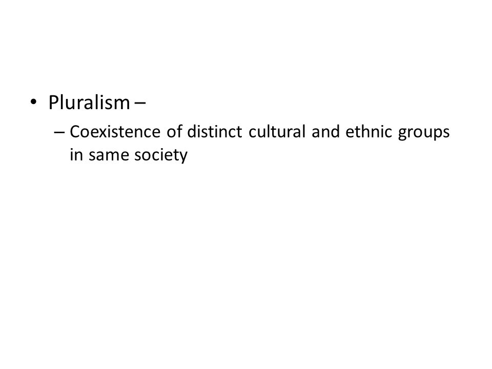 Pluralism – – Coexistence of distinct cultural and ethnic groups in same society