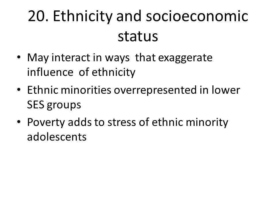 20. Ethnicity and socioeconomic status May interact in ways that exaggerate influence of ethnicity Ethnic minorities overrepresented in lower SES grou
