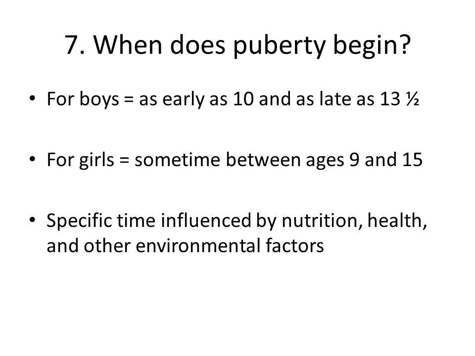 7. When does puberty begin? For boys = as early as 10 and as late as 13 ½ For girls = sometime between ages 9 and 15 Specific time influenced by nutri