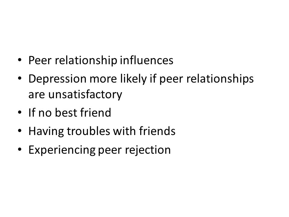 Peer relationship influences Depression more likely if peer relationships are unsatisfactory If no best friend Having troubles with friends Experienci