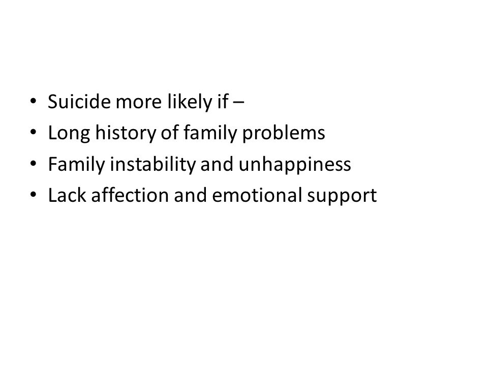 Suicide more likely if – Long history of family problems Family instability and unhappiness Lack affection and emotional support