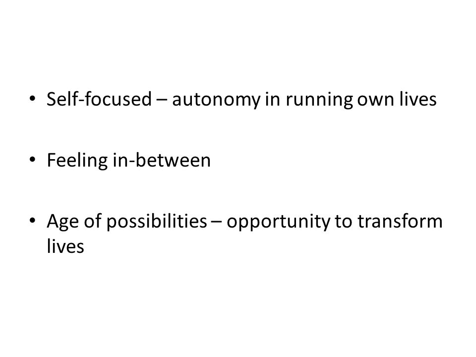 Self-focused – autonomy in running own lives Feeling in-between Age of possibilities – opportunity to transform lives