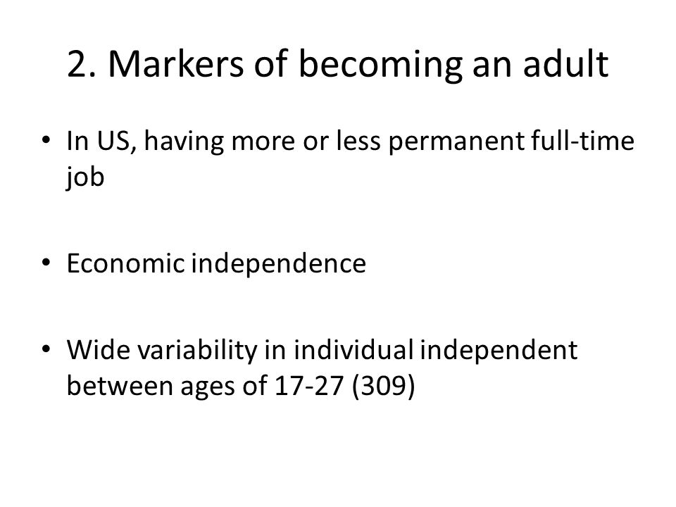2. Markers of becoming an adult In US, having more or less permanent full-time job Economic independence Wide variability in individual independent be