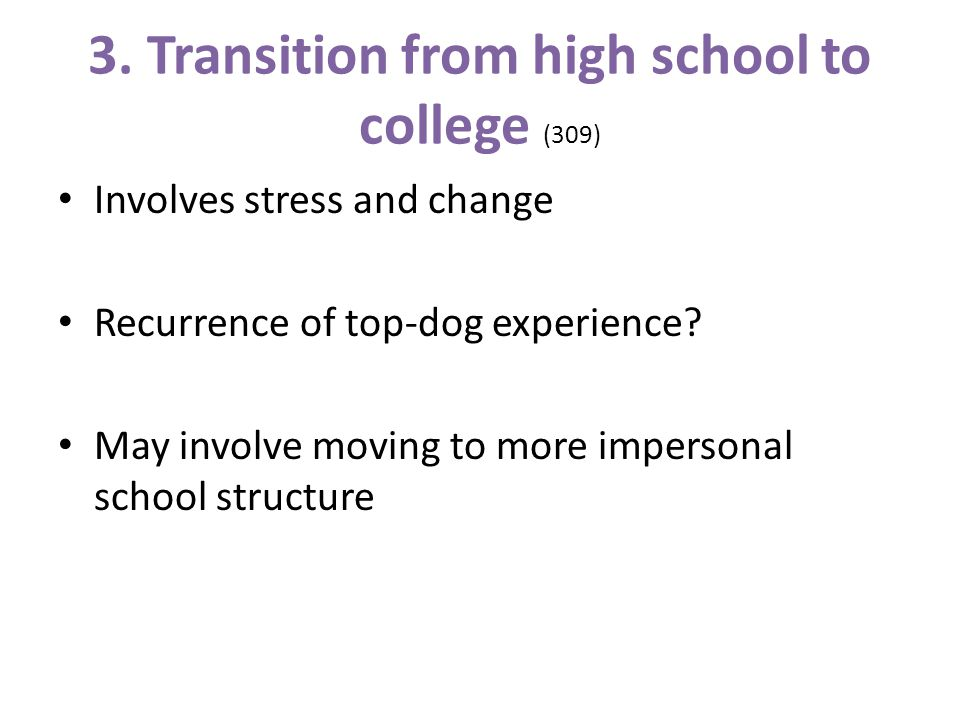 3. Transition from high school to college (309) Involves stress and change Recurrence of top-dog experience? May involve moving to more impersonal sch