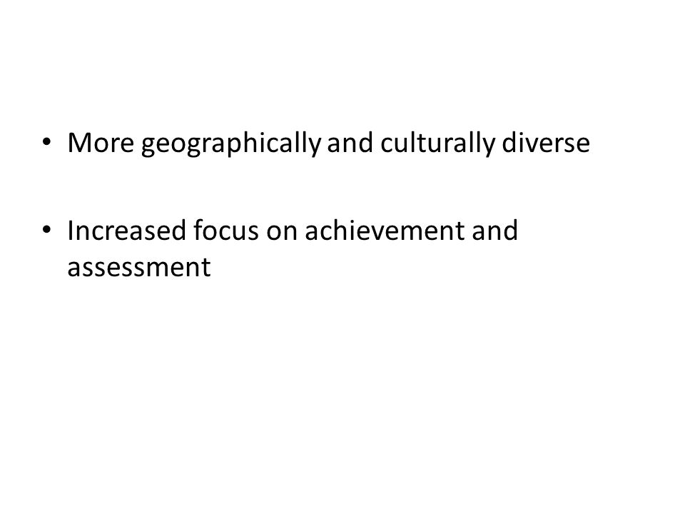 More geographically and culturally diverse Increased focus on achievement and assessment