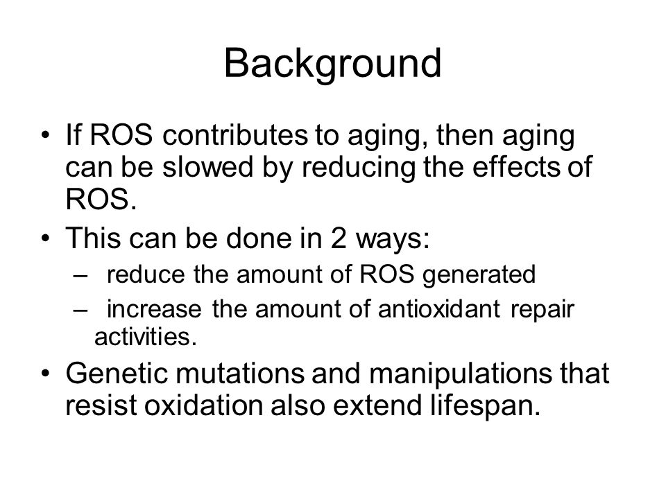 Background If ROS contributes to aging, then aging can be slowed by reducing the effects of ROS.