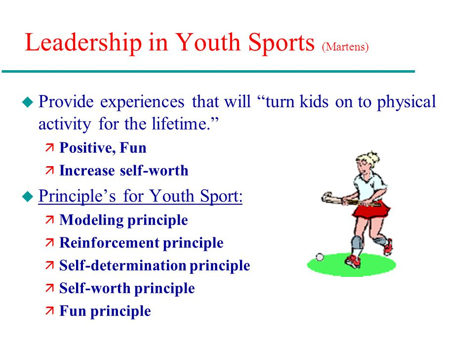 """Leadership in Youth Sports (Martens) u Provide experiences that will """"turn kids on to physical activity for the lifetime."""" ä Positive, Fun ä Increase"""