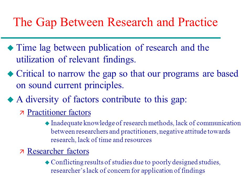 The Gap Between Research and Practice u Time lag between publication of research and the utilization of relevant findings. u Critical to narrow the ga