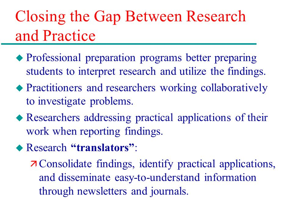 Closing the Gap Between Research and Practice u Professional preparation programs better preparing students to interpret research and utilize the find