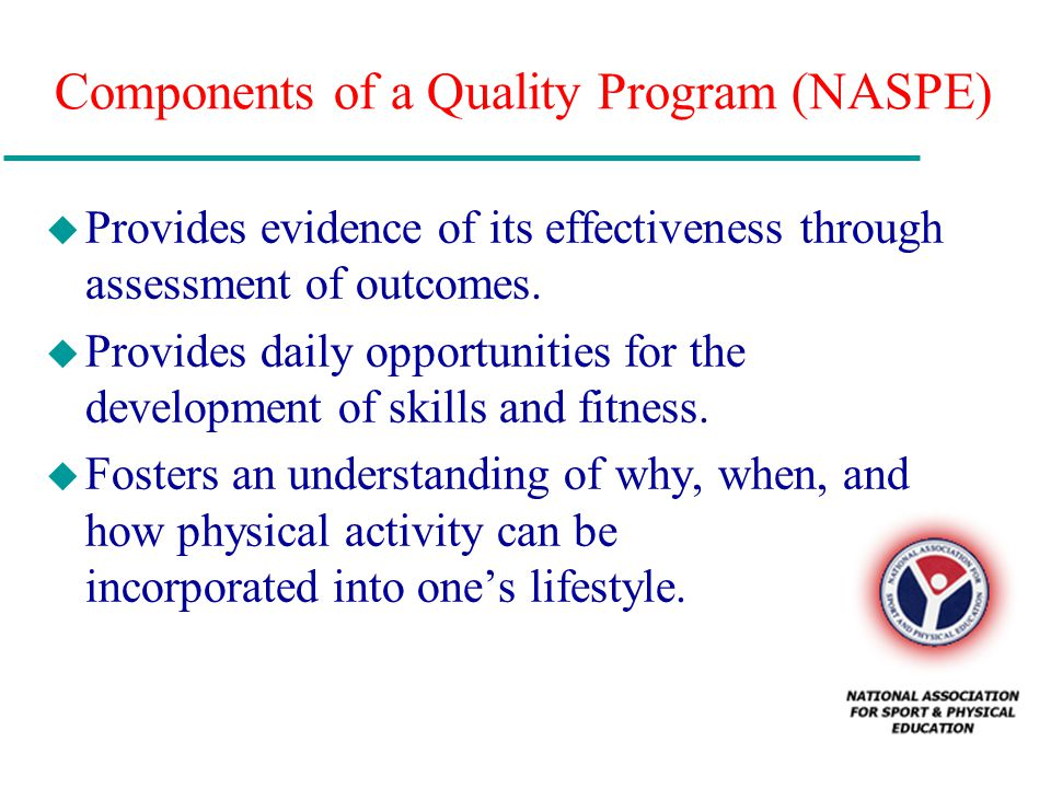 Components of a Quality Program (NASPE) u Provides evidence of its effectiveness through assessment of outcomes. u Provides daily opportunities for th