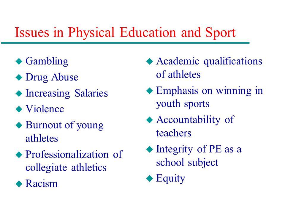 Issues in Physical Education and Sport u Gambling u Drug Abuse u Increasing Salaries u Violence u Burnout of young athletes u Professionalization of c