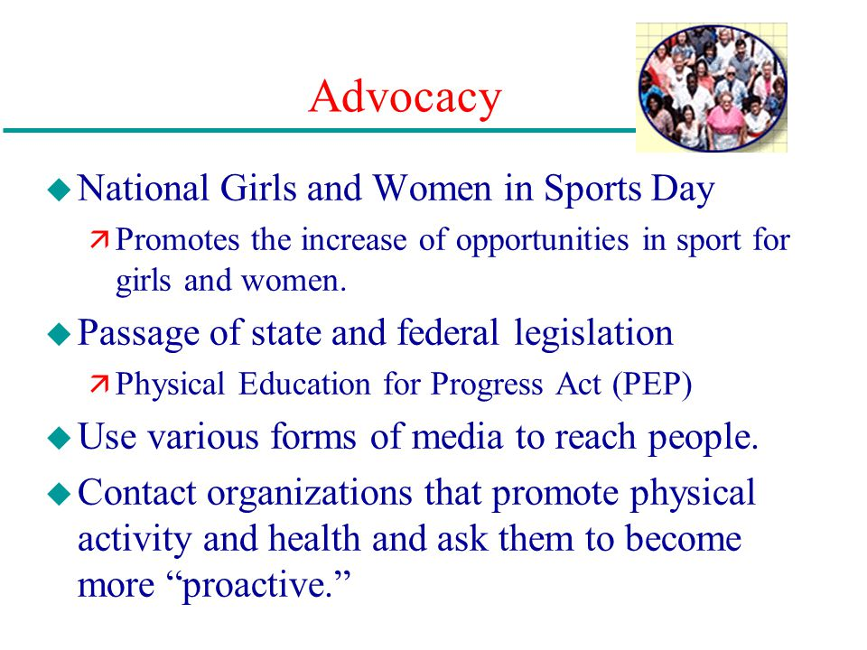 Advocacy u National Girls and Women in Sports Day ä Promotes the increase of opportunities in sport for girls and women. u Passage of state and federa