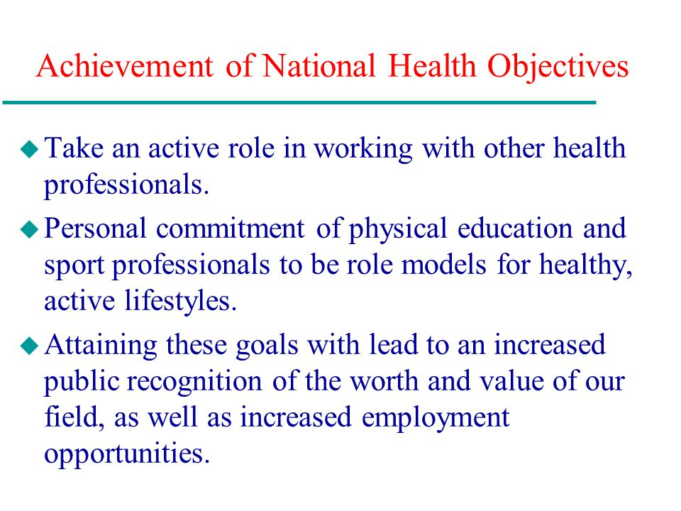 Achievement of National Health Objectives u Take an active role in working with other health professionals. u Personal commitment of physical educatio