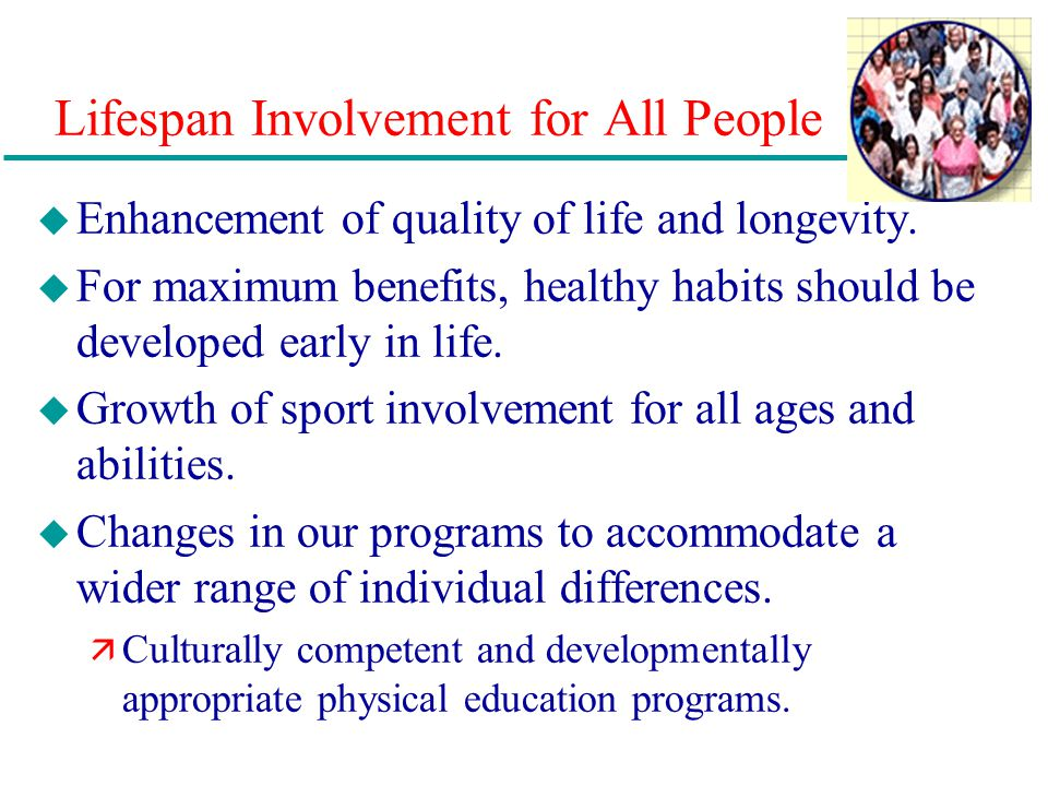 Lifespan Involvement for All People u Enhancement of quality of life and longevity. u For maximum benefits, healthy habits should be developed early i