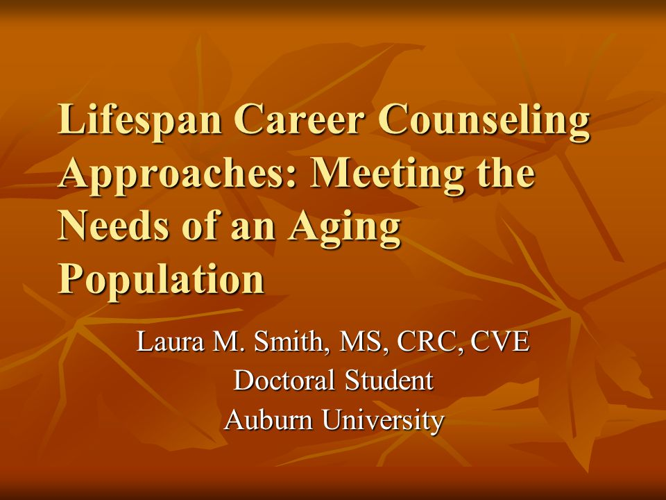 Lifespan Career Counseling Approaches: Meeting the Needs of an Aging Population Laura M. Smith, MS, CRC, CVE Doctoral Student Auburn University