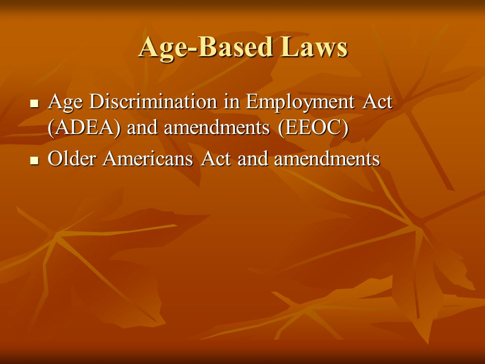 Age-Based Laws Age Discrimination in Employment Act (ADEA) and amendments (EEOC) Age Discrimination in Employment Act (ADEA) and amendments (EEOC) Old