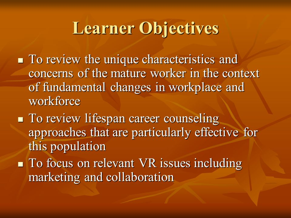 Learner Objectives To review the unique characteristics and concerns of the mature worker in the context of fundamental changes in workplace and workf