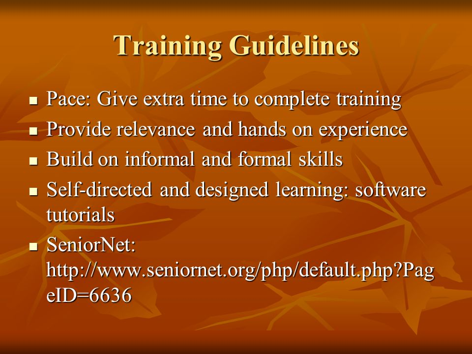 Training Guidelines Pace: Give extra time to complete training Pace: Give extra time to complete training Provide relevance and hands on experience Pr