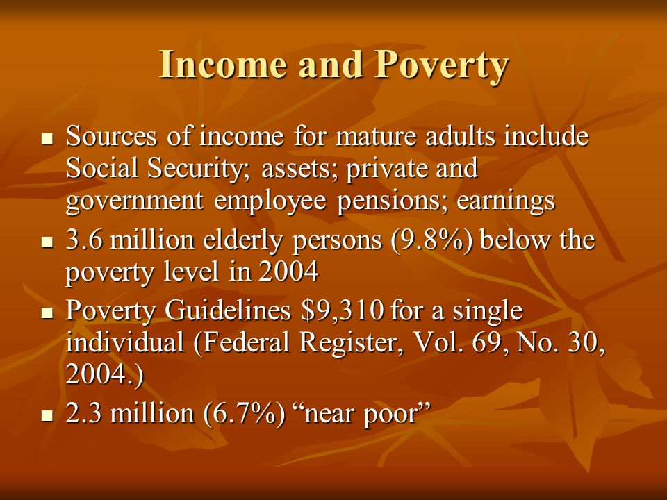 Income and Poverty Sources of income for mature adults include Social Security; assets; private and government employee pensions; earnings Sources of