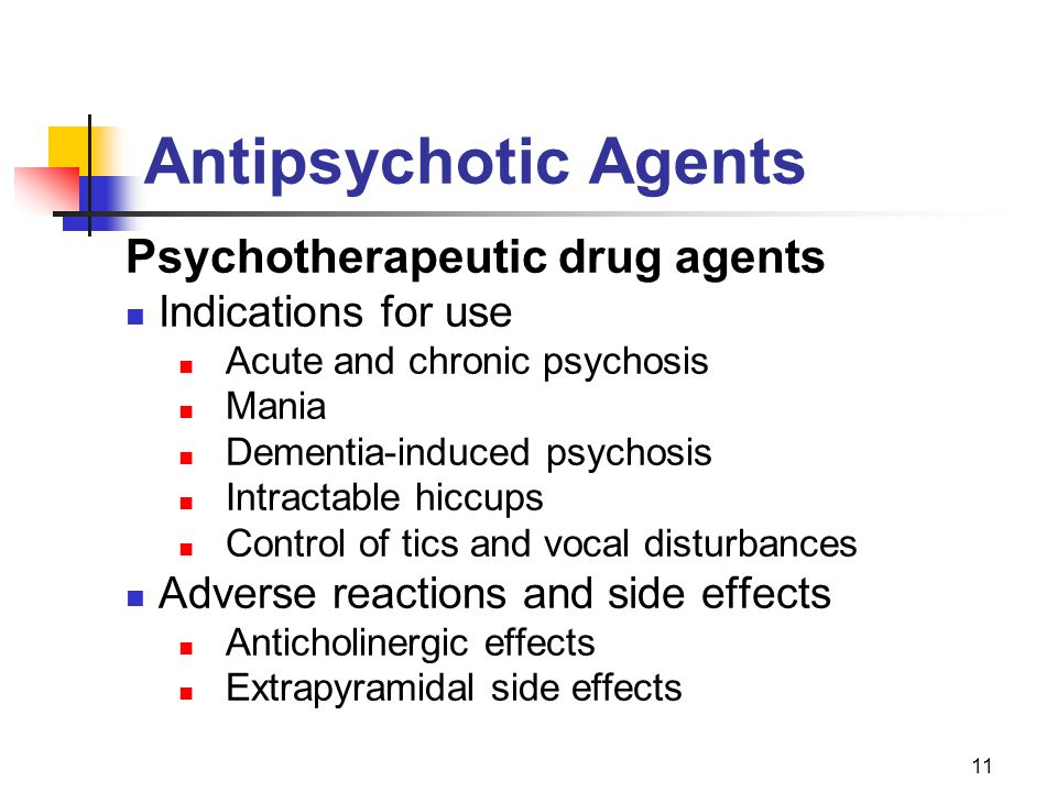 11 Antipsychotic Agents Psychotherapeutic drug agents Indications for use Acute and chronic psychosis Mania Dementia-induced psychosis Intractable hiccups Control of tics and vocal disturbances Adverse reactions and side effects Anticholinergic effects Extrapyramidal side effects