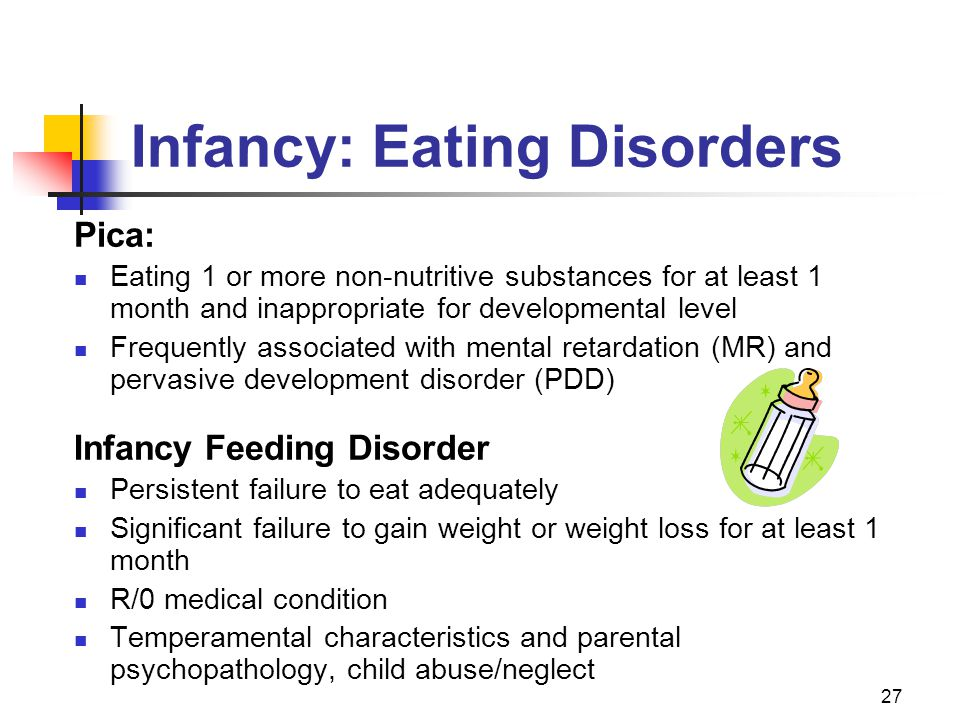 27 Infancy: Eating Disorders Pica: Eating 1 or more non-nutritive substances for at least 1 month and inappropriate for developmental level Frequently associated with mental retardation (MR) and pervasive development disorder (PDD) Infancy Feeding Disorder Persistent failure to eat adequately Significant failure to gain weight or weight loss for at least 1 month R/0 medical condition Temperamental characteristics and parental psychopathology, child abuse/neglect