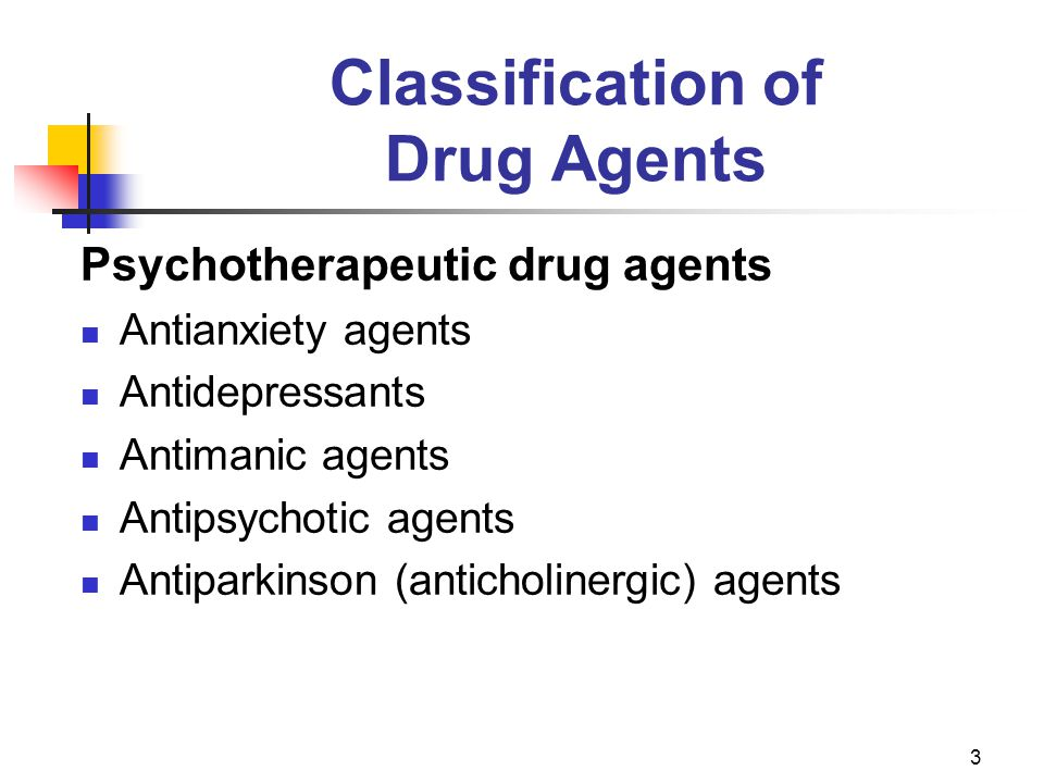 3 Classification of Drug Agents Psychotherapeutic drug agents Antianxiety agents Antidepressants Antimanic agents Antipsychotic agents Antiparkinson (anticholinergic) agents