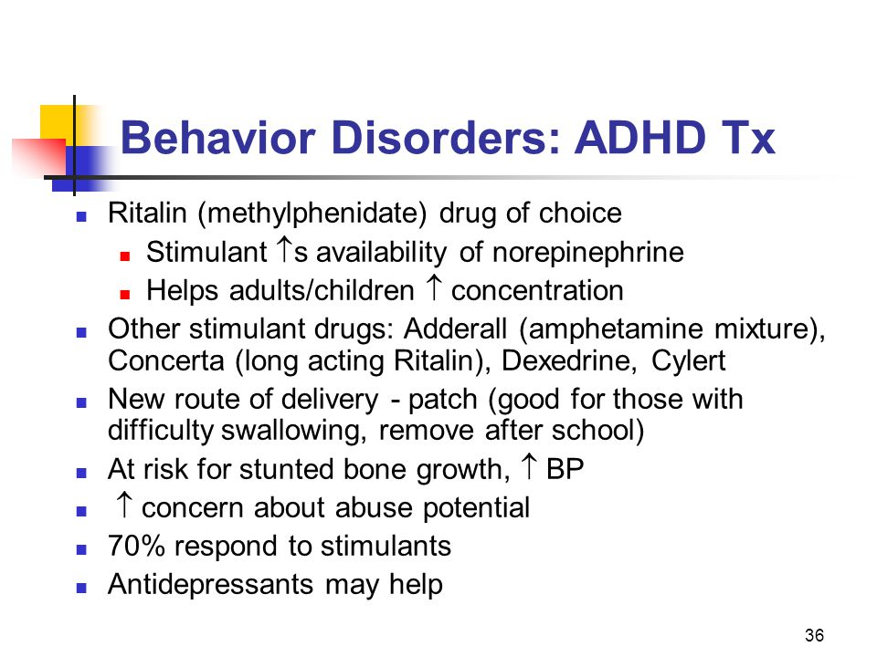 36 Behavior Disorders: ADHD Tx Ritalin (methylphenidate) drug of choice Stimulant  s availability of norepinephrine Helps adults/children  concentration Other stimulant drugs: Adderall (amphetamine mixture), Concerta (long acting Ritalin), Dexedrine, Cylert New route of delivery - patch (good for those with difficulty swallowing, remove after school) At risk for stunted bone growth,  BP  concern about abuse potential 70% respond to stimulants Antidepressants may help