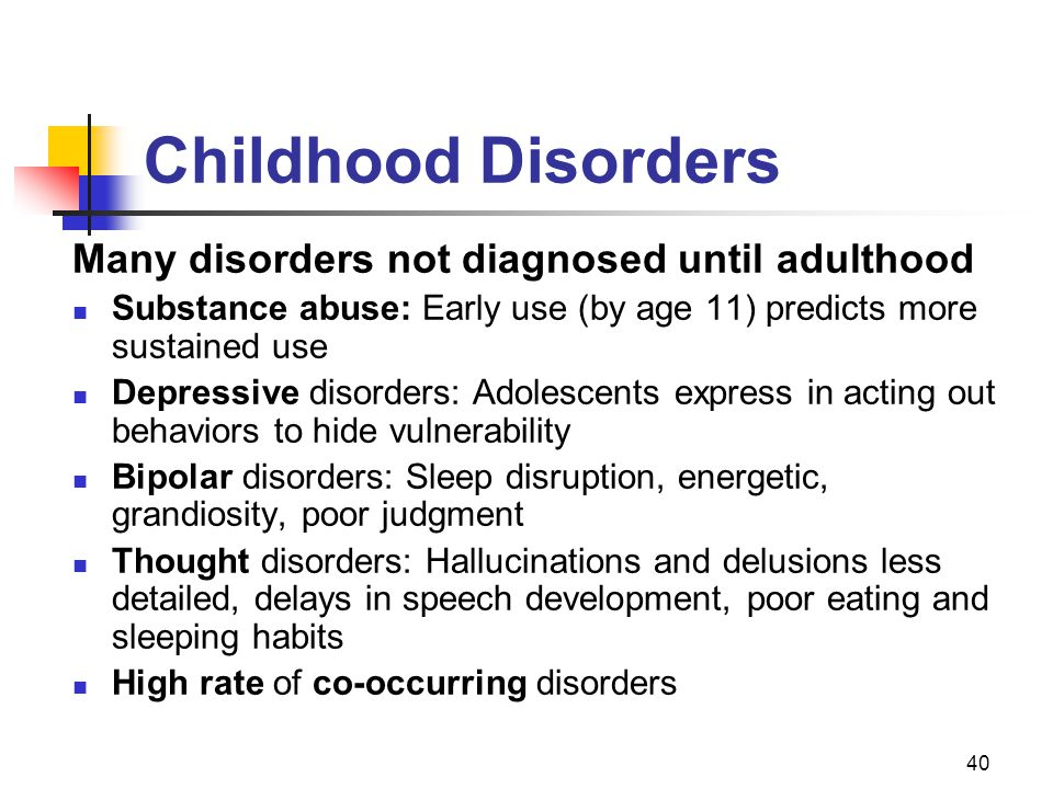 40 Childhood Disorders Many disorders not diagnosed until adulthood Substance abuse: Early use (by age 11) predicts more sustained use Depressive disorders: Adolescents express in acting out behaviors to hide vulnerability Bipolar disorders: Sleep disruption, energetic, grandiosity, poor judgment Thought disorders: Hallucinations and delusions less detailed, delays in speech development, poor eating and sleeping habits High rate of co-occurring disorders