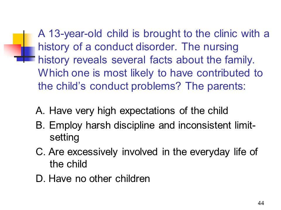 44 A 13-year-old child is brought to the clinic with a history of a conduct disorder.