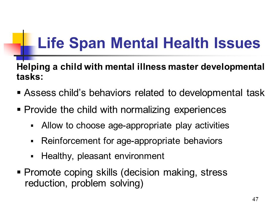 47 Life Span Mental Health Issues Helping a child with mental illness master developmental tasks:  Assess child's behaviors related to developmental task  Provide the child with normalizing experiences  Allow to choose age-appropriate play activities  Reinforcement for age-appropriate behaviors  Healthy, pleasant environment  Promote coping skills (decision making, stress reduction, problem solving)