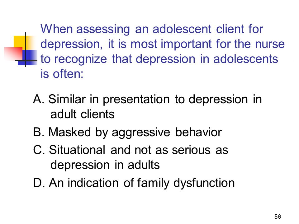 56 When assessing an adolescent client for depression, it is most important for the nurse to recognize that depression in adolescents is often: A.