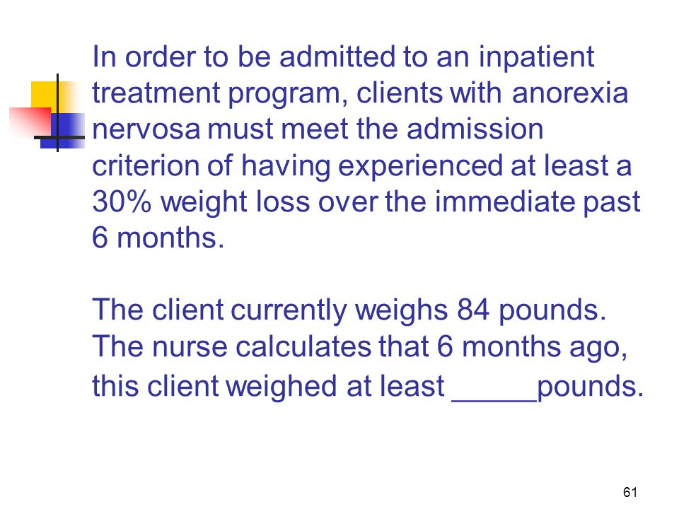 61 In order to be admitted to an inpatient treatment program, clients with anorexia nervosa must meet the admission criterion of having experienced at least a 30% weight loss over the immediate past 6 months.