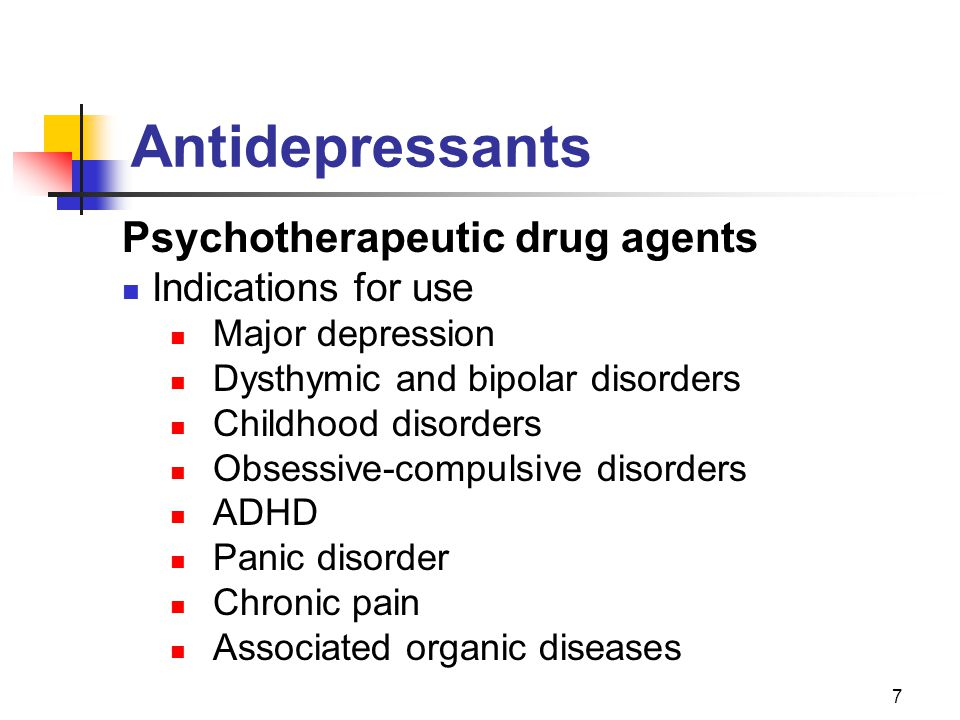7 Antidepressants Psychotherapeutic drug agents Indications for use Major depression Dysthymic and bipolar disorders Childhood disorders Obsessive-compulsive disorders ADHD Panic disorder Chronic pain Associated organic diseases