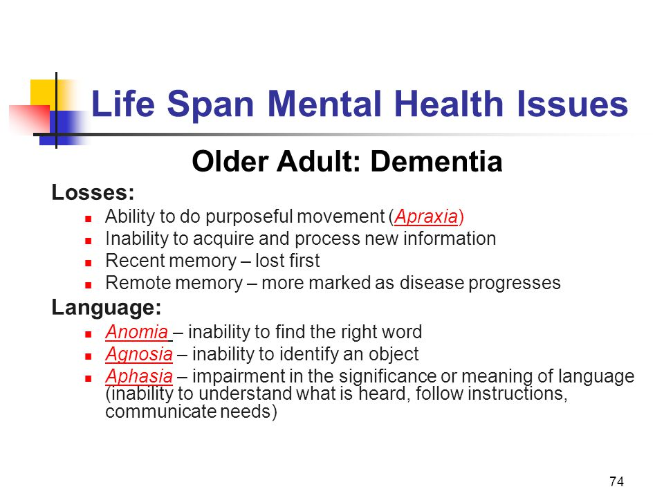 74 Life Span Mental Health Issues Older Adult: Dementia Losses: Ability to do purposeful movement (Apraxia) Inability to acquire and process new information Recent memory – lost first Remote memory – more marked as disease progresses Language: Anomia – inability to find the right word Agnosia – inability to identify an object Aphasia – impairment in the significance or meaning of language (inability to understand what is heard, follow instructions, communicate needs)