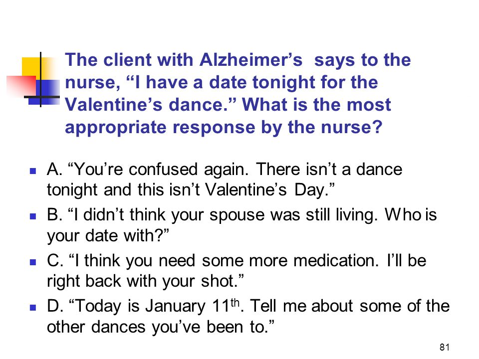 81 The client with Alzheimer's says to the nurse, I have a date tonight for the Valentine's dance. What is the most appropriate response by the nurse.