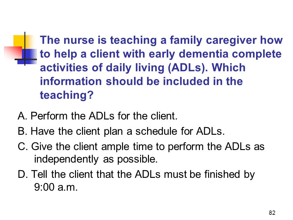 82 The nurse is teaching a family caregiver how to help a client with early dementia complete activities of daily living (ADLs).