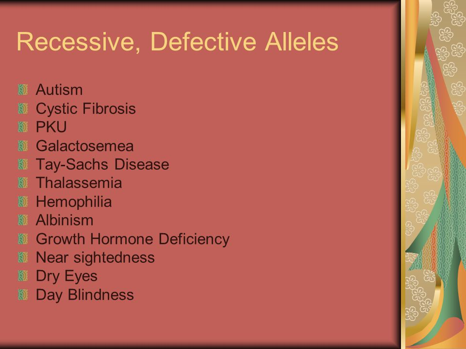 Recessive, Defective Alleles Autism Cystic Fibrosis PKU Galactosemea Tay-Sachs Disease Thalassemia Hemophilia Albinism Growth Hormone Deficiency Near sightedness Dry Eyes Day Blindness