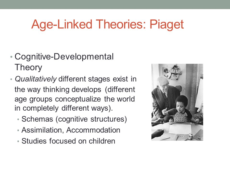 Age-Linked Theories: Piaget Cognitive-Developmental Theory Qualitatively different stages exist in the way thinking develops (different age groups con