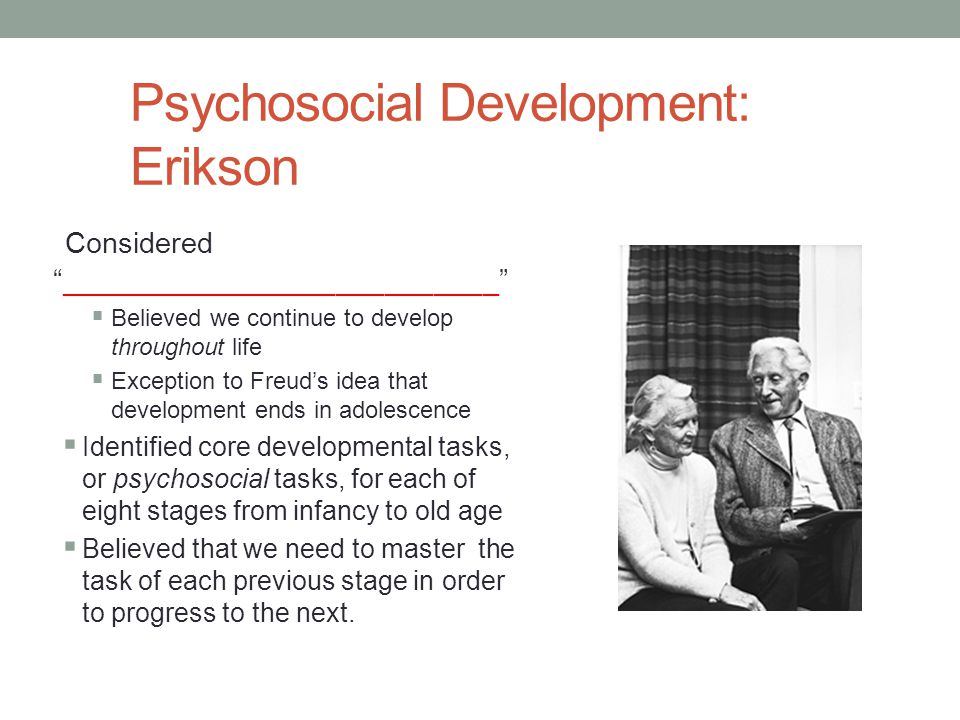 """Psychosocial Development: Erikson Considered """"___________________________""""  Believed we continue to develop throughout life  Exception to Freud's id"""