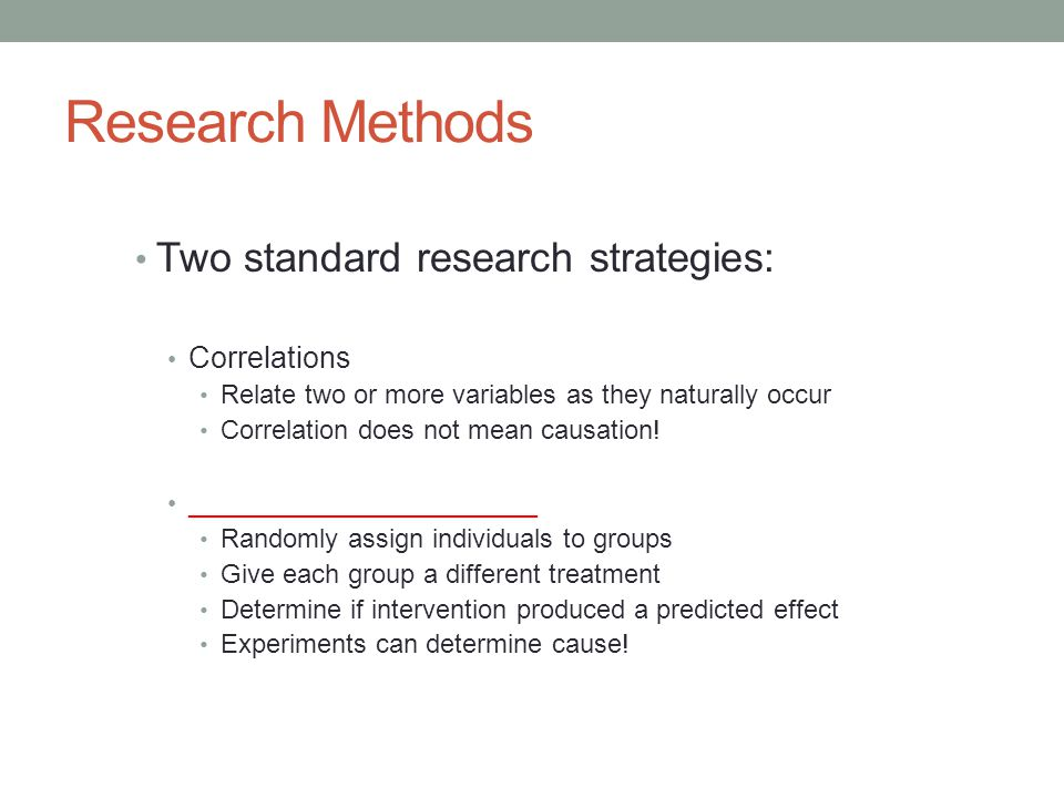 Research Methods Two standard research strategies: Correlations Relate two or more variables as they naturally occur Correlation does not mean causati