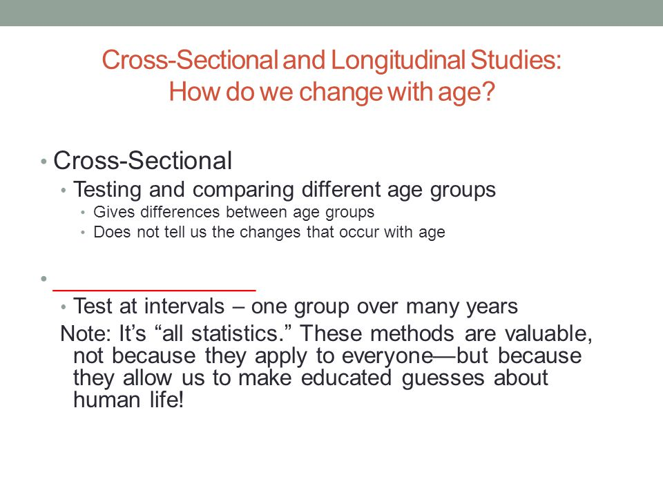 Cross-Sectional and Longitudinal Studies: How do we change with age? Cross-Sectional Testing and comparing different age groups Gives differences betw
