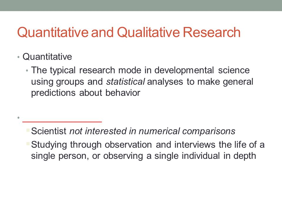 Quantitative and Qualitative Research Quantitative The typical research mode in developmental science using groups and statistical analyses to make ge