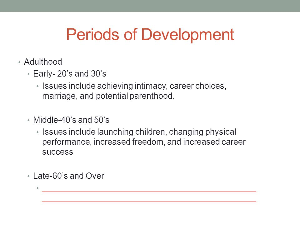 Periods of Development Adulthood Early- 20's and 30's Issues include achieving intimacy, career choices, marriage, and potential parenthood. Middle-40