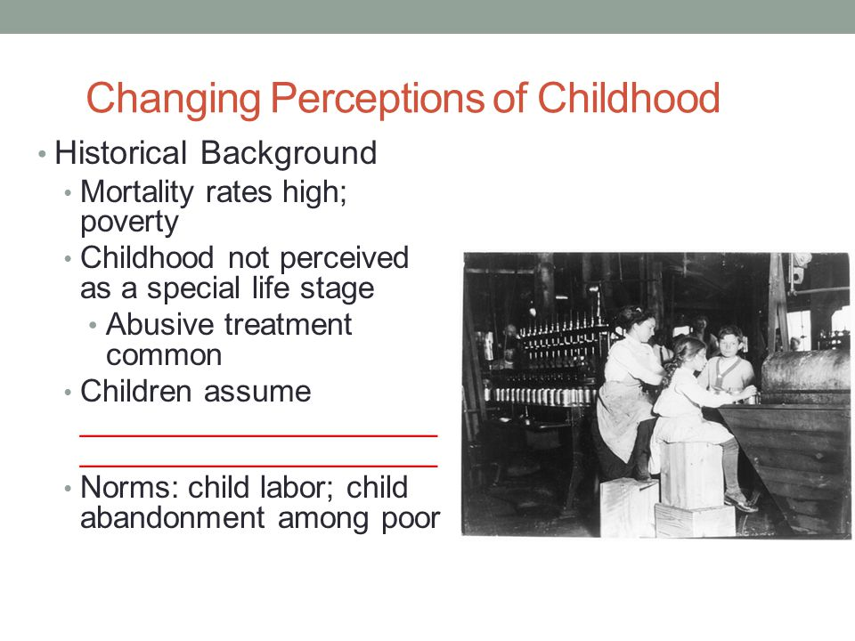 Changing Perceptions of Childhood Historical Background Mortality rates high; poverty Childhood not perceived as a special life stage Abusive treatmen