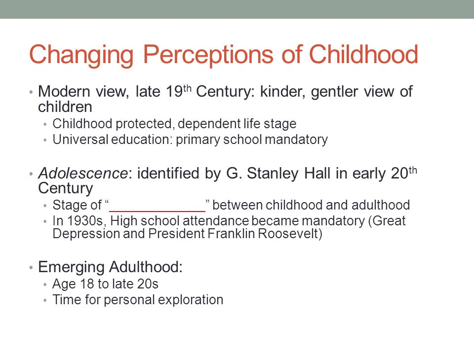 Changing Perceptions of Childhood Modern view, late 19 th Century: kinder, gentler view of children Childhood protected, dependent life stage Universa
