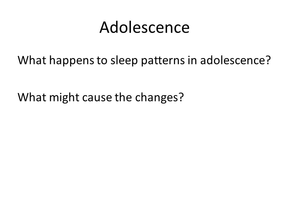 Adolescence What happens to sleep patterns in adolescence? What might cause the changes?