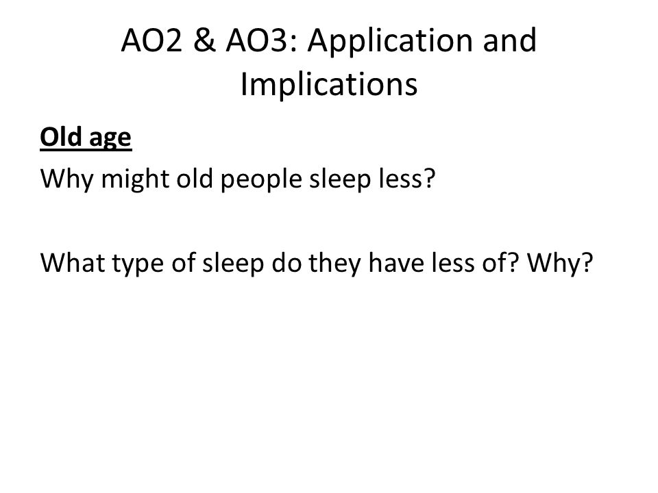 AO2 & AO3: Application and Implications Old age Why might old people sleep less.