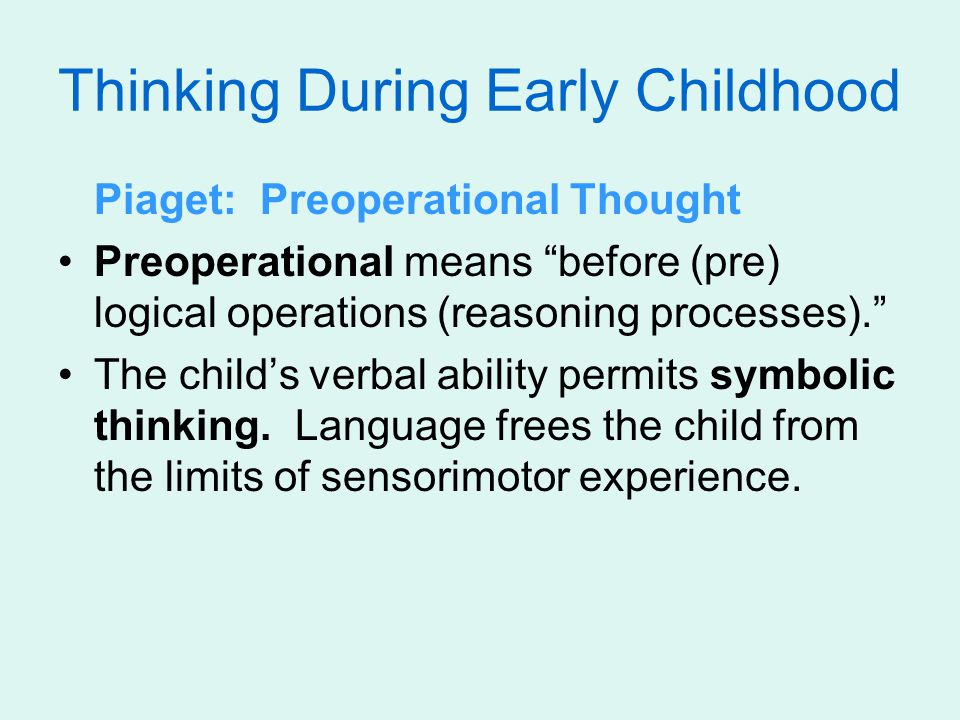Thinking During Early Childhood Piaget: Preoperational Thought Preoperational means before (pre) logical operations (reasoning processes). The child's verbal ability permits symbolic thinking.