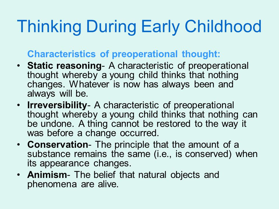 Thinking During Early Childhood Characteristics of preoperational thought: Static reasoning- A characteristic of preoperational thought whereby a young child thinks that nothing changes.